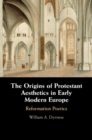 The Origins of Protestant Aesthetics in Early Modern Europe : Calvin's Reformation Poetics - Book