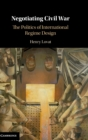 Negotiating Civil War : The Politics of International Regime Design - Book