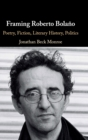 Framing Roberto Bolano : Poetry, Fiction, Literary History, Politics - Book