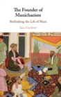 The Founder of Manichaeism : Rethinking the Life of Mani - Book