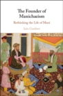 The Founder of Manichaeism : Rethinking the Life of Mani - eBook