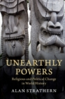 Unearthly Powers : Religious and Political Change in World History - Book