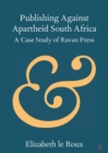 Publishing against Apartheid South Africa : A Case Study of Ravan Press - Book