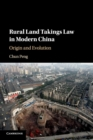 Rural Land Takings Law in Modern China : Origin and Evolution - Book