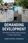 Demanding Development : The Politics of Public Goods Provision in India's Urban Slums - Book
