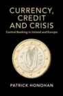 Currency, Credit and Crisis : Central Banking in Ireland and Europe - Book