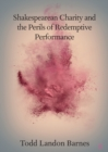 Shakespearean Charity and the Perils of Redemptive Performance - Book