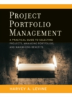 Project Portfolio Management : A Practical Guide to Selecting Projects, Managing Portfolios, and Maximizing Benefits - eBook