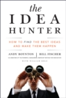 The Idea Hunter : How to Find the Best Ideas and Make them Happen - eBook