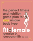 Fit and Female : The Perfect Fitness and Nutrition Game Plan for Your Unique Body Type - eBook