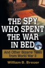 The Spy Who Spent the War in Bed : And Other Bizarre Tales from World War II - eBook
