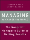 Managing to Change the World : The Nonprofit Manager's Guide to Getting Results - Book