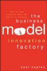 The Business Model Innovation Factory : How to Stay Relevant When The World is Changing - Book