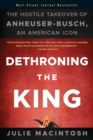 Dethroning the King : The Hostile Takeover of Anheuser-Busch, an American Icon - Book