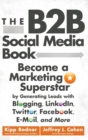 The B2B Social Media Book : Become a Marketing Superstar by Generating Leads with Blogging, LinkedIn, Twitter, Facebook, Email, and More - Book