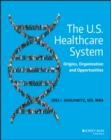 The U.S. Healthcare System : Origins, Organization and Opportunities - eBook