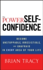 The Power of Self-Confidence : Become Unstoppable, Irresistible, and Unafraid in Every Area of Your Life - Book
