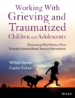 Working with Grieving and Traumatized Children and Adolescents : Discovering What Matters Most Through Evidence-Based, Sensory Interventions - Book