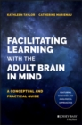 Facilitating Learning with the Adult Brain in Mind : A Conceptual and Practical Guide - Book
