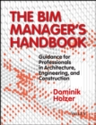 The BIM Manager's Handbook : Guidance for Professionals in Architecture, Engineering, and Construction - Book