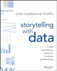 Storytelling with Data : A Data Visualization Guide for Business Professionals - Book