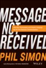 Message Not Received : Why Business Communication Is Broken and How to Fix It - Book