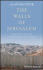 The Walls of Jerusalem : Preserving the Past, Controlling the Future - eBook