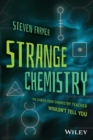 Strange Chemistry : The Stories Your Chemistry Teacher Wouldn't Tell You - Book