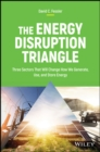 The Energy Disruption Triangle : Three Sectors That Will Change How We Generate, Use, and Store Energy - Book