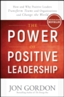 The Power of Positive Leadership : How and Why Positive Leaders Transform Teams and Organizations and Change the World - Book