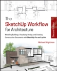 The SketchUp Workflow for Architecture : Modeling Buildings, Visualizing Design, and Creating Construction Documents with SketchUp Pro and LayOut - Book