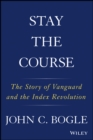 Stay the Course : The Story of Vanguard and the Index Revolution - Book