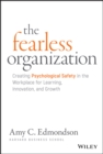 The Fearless Organization : Creating Psychological Safety in the Workplace for Learning, Innovation, and Growth - Book