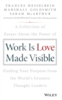 Work is Love Made Visible : A Collection of Essays About the Power of Finding Your Purpose From the World's Greatest Thought Leaders - Book