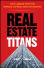 Real Estate Titans : 7 Key Lessons from the World's Top Real Estate Investors - Book