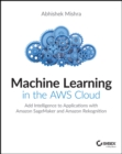 Machine Learning in the AWS Cloud : Add Intelligence to Applications with Amazon SageMaker and Amazon Rekognition - Book