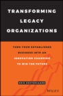 Transforming Legacy Organizations : Turn your Established Business into an Innovation Champion to Win the Future - Book