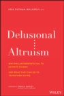 Delusional Altruism : Why Philanthropists Fail To Achieve Change and What They Can Do To Transform Giving - eBook