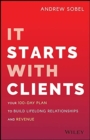 It Starts With Clients : Your 100-Day Plan to Build Lifelong Relationships and Revenue - Book