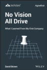 No Vision All Drive : What I Learned from My First Company - eBook