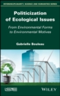 Politicization of Ecological Issues : From Environmental Forms to Environmental Motives - eBook