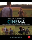 Production House Cinema : Starting and Running Your Own Cinematic Storytelling Business - eBook