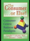 The Consumer . . . or Else! : Consumer-Centric Business Paradigms - eBook