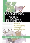 Marketing Your Business : A Guide to Developing a Strategic Marketing Plan - eBook