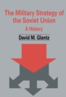 The Military Strategy of the Soviet Union : A History - eBook