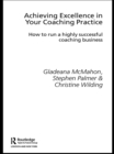 Achieving Excellence in Your Coaching Practice : How to Run a Highly Successful Coaching Business - eBook
