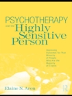 Psychotherapy and the Highly Sensitive Person : Improving Outcomes for That Minority of People Who Are the Majority of Clients - eBook