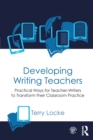 Developing Writing Teachers : Practical Ways for Teacher-Writers to Transform their Classroom Practice - eBook