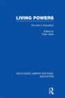 Living Powers(RLE Edu K) : The Arts in Education - eBook