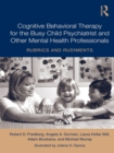 Cognitive Behavioral Therapy for the Busy Child Psychiatrist and Other Mental Health Professionals : Rubrics and Rudiments - eBook